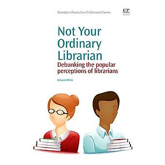 Not Your Ordinary Librarian Debunking the Popular Perceptions of Librarians by White & Ashanti