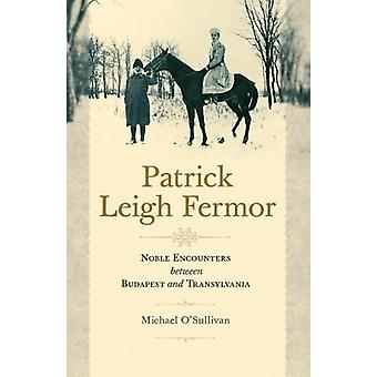 Patrick Leigh Fermor - Noble Encounters between Budapest and Transylva