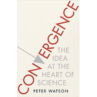 Convergence - The Idea at the Heart of Science by Peter Watson - 97814