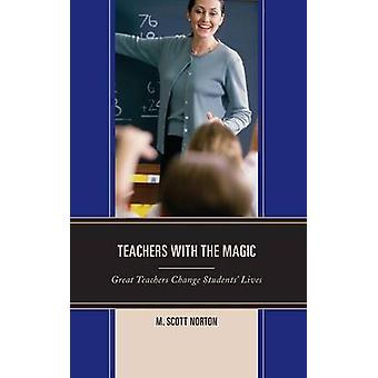 Teachers with the Magic Great Teachers Change Students Lives by Norton & M Scott