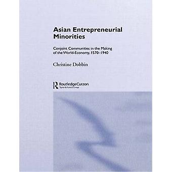 Asian Entreprenuerial Minorities Conjoint Communities in the Making of the WorldEconomy 15701940 by Dobbin & Christine