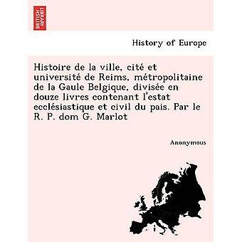 Histoire de La Ville Cite Et Universite de Reims mig Tropolitaine de La ruralen Belgique Divise E sv Douze Livres Contenant LEstat Eccle Siastique Et av anonym