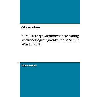Oral History. Methodenentwicklung und Verwendungsmglichkeiten in Schule und Wissenschaft by Leschhorn & Julia
