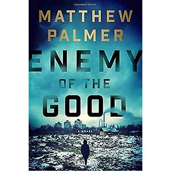 Enemy Of The Good - A Novel by Matthew Palmer - 9780399175022 Book