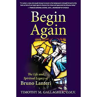 Begin Again - The Life and Spiritual Legacy of Bruno Lanteri by Timoth