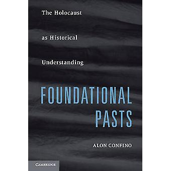 Foundational Pasts - The Holocaust as Historical Understanding by Alon