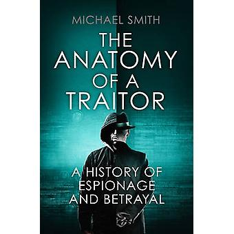 The Anatomy of a Traitor - A history of espionage and betrayal by Mich