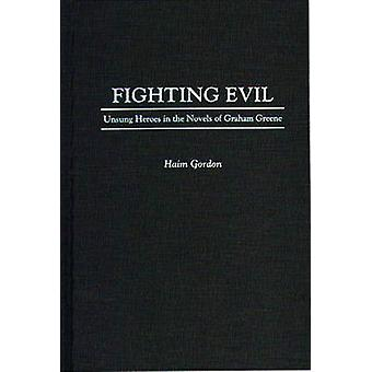Fighting Evil Unsung Heroes in the Novels of Graham Greene by Gordon & Haim