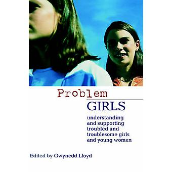 Problem Girls Understanding and Supporting Troubled and Troublesome Girls and Young Women by Lloyd & Gwynedd