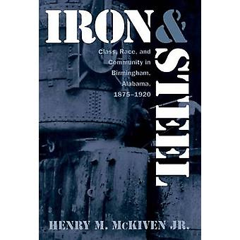 Iron and Steel Class Race and Community in Birmingham Alabama 18751920 by McKiven Jr. & Henry M.