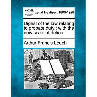 Digest of the law relating to probate duty  with the new scale of duties. by Leach & Arthur Francis