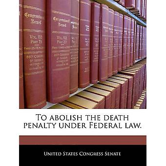 To abolish the death penalty under Federal law. by United States Congress House of Represen