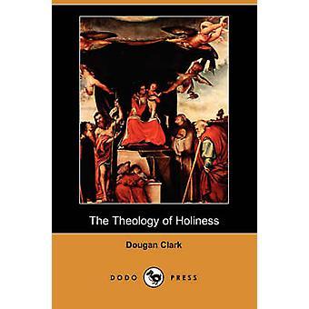 The Theology of Holiness Dodo Press by Clark & Dougan