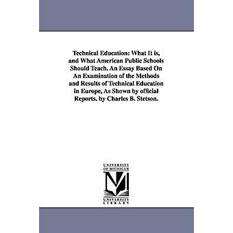 Technical Education What It is and What American Public Schools Should Teach. An Essay Based On An Examination of the Methods and Results of Technical Education in Europe As Shown by official Repor by Stetson & Charles B.