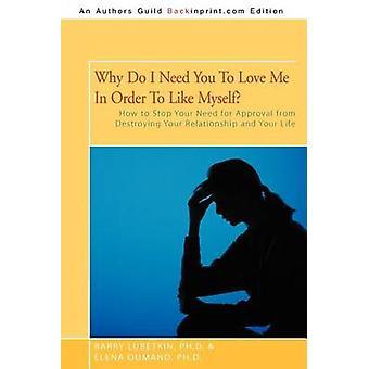 Warum brauche ich Sie, mich zu lieben, um mich wie Ihr Bedürfnis nach Anerkennung zu stoppen, von der Zerstörung Ihrer Beziehung und Ihr Leben von Lubetkin Ph. D. & Barry mag