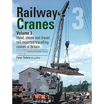 Railway Cranes Volume 3 - Hand - steam and diesel rail-mounted cranes