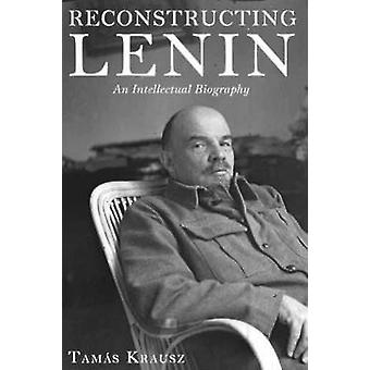 Reconstructing Lenin - An Intellectual Biography by Tamas Krausz - Bal