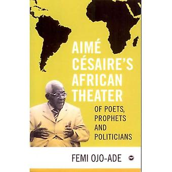 Aime Cesaire's African Theatre: Of Poets, Prophets and Politicians