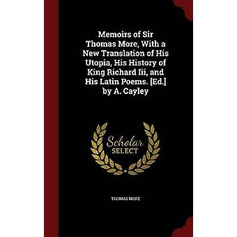 Memoirs of Sir Thomas More With a New Translation of His Utopia His History of King Richard Iii and His Latin Poems. Von A. Cayley von More & Thomas