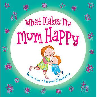 What Makes My Mum Happy by Tania Cox - Lorette Broekstra - 9781742378