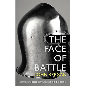 The Face of Battle - A Study of Agincourt - Waterloo and the Somme by
