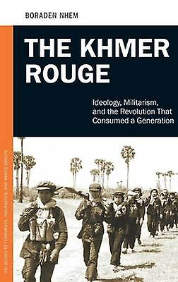 The Khmer rouge Ideology Militarism and the Revolution that Consumed a Generation by Boraden & Nhem