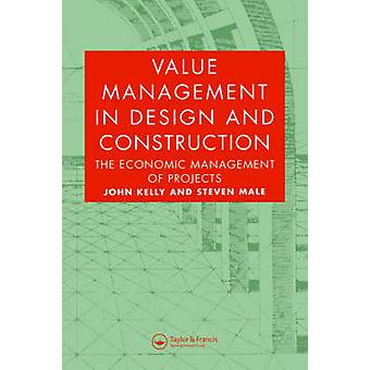 Value Management in Design and Construction The Economic Management of Projects by Kelly & John