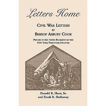 Letters Home Civil War Letters by Bishop Asbury Cook Private in the 144th Regiment of the New York Volunteer Infantry by Cook & Bishop Asbury
