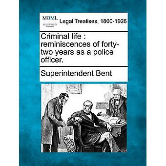 Criminal life  reminiscences of fortytwo years as a police officer. by Bent & Superintendent