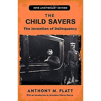 The Child Savers The Invention of Delinquency by Platt & Anthony M.