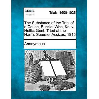 The Substance of the Trial of a Cause Buckle Who c. v. Hollis Gent. Tried at the Hants Summer Assizes 1815 by Anonymous
