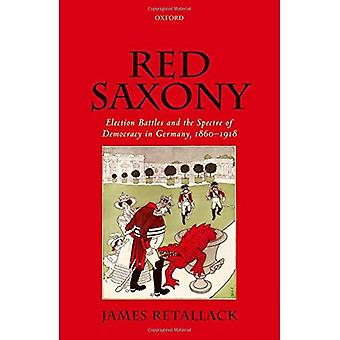 Red Saxony: Election Battles and the Spectre of� Democracy in Germany, 1860-1918
