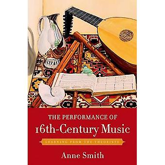 The Performance of 16thCentury Music Learning from the Theorists by Smith & Anne