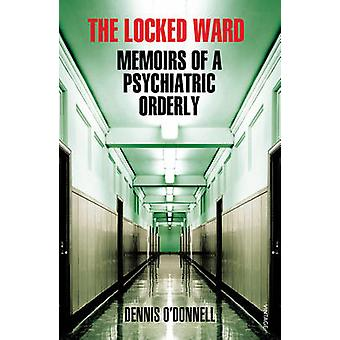 The Locked Ward - Memoirs of a Psychiatric Orderly by Dennis O'Donnell