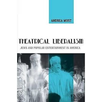 Theatrical Liberalism - Jews and Popular Entertainment in America by A