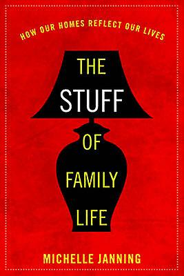 The Stuff of Family Life - How Our Homes Reflect Our Lives by Michelle