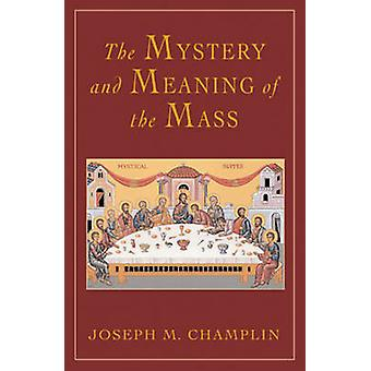 The Mystery and Meaning of the Mass by Joseph M. Champlin - 978082452