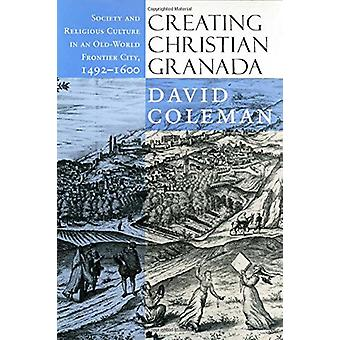 Creating Christian Granada - Society and Religious Culture in an Old-W