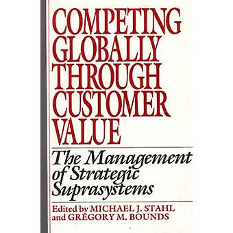 Competing Globally Through Customer Value The Management of Strategic Suprasystems by Stahl & Michael J.