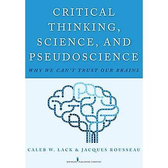 Critical Thinking Science and Pseudoscience Why We Cant Trust Our Brains by Lack & Caleb W.