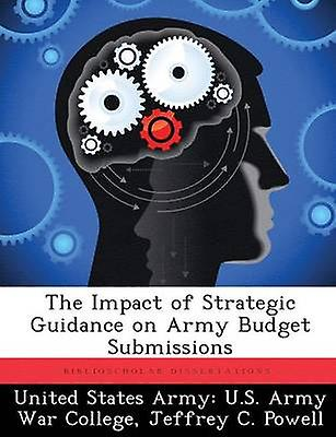 The Impact of Strategic Guidance on Army Budget Submissions by United States Army U.S. Army War Colleg