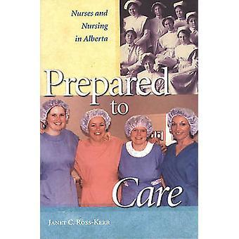 Prepared to Care - Nurses and Nursing in Alberta by Janet C. Ross-Kerr