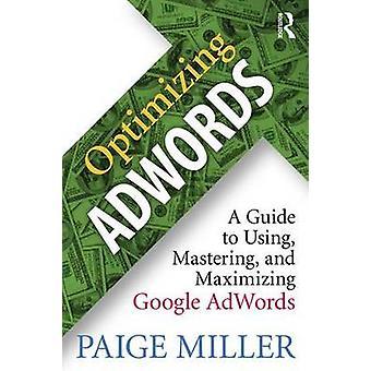 Optimizing Adwords - A Guide to Using - Mastering - and Maximizing Goo