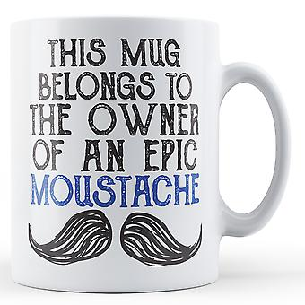 This mug belongs to the owner of an Epic Moustache - Printed Mug