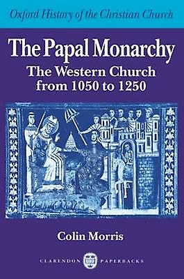 The Papal Monarchy The Western Church from 1050 to 1250 by Morris & Colin