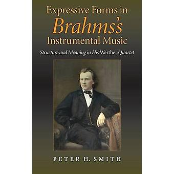 Expressive Forms in Brahmss Instrumental Music Structure and Meaning in His Werther Quartet by Smith & Peter H.