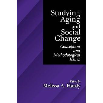 Studying Aging and Social Change Conceptual and Methodological Issues by Hardy & Melissa A.