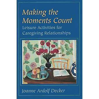 Making the Moments Count Leisure Activities for Caregiving Relationships by Decker & Joanne Ardolf