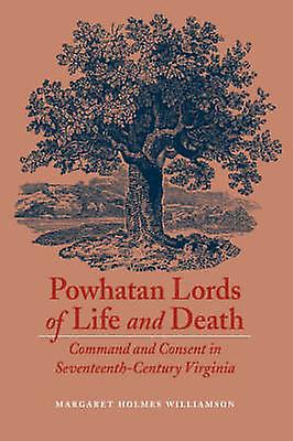 Powhatan Lords of Life and Death Comhommed and Consent in SeventeenthCentury Virginia by Williamson & Margaret Holmes
