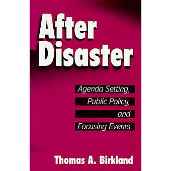 After Disaster Agenda Setting Public Policy and Focusing Events by Birkland & Thomas A.